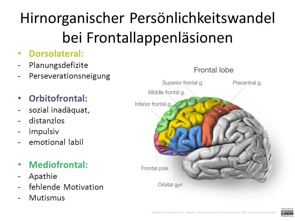 Hirnorganischer Persönlichkeitswandel bei Frontallappenläsionen Dorsolateral: -Planungsdefizite -Perseverationsneigung Orbitofrontal: -sozial inadäquat, -distanzlos -impulsiv -emotional labil Mediofrontal: -Apathie -fehlende Motivation -Mutismus