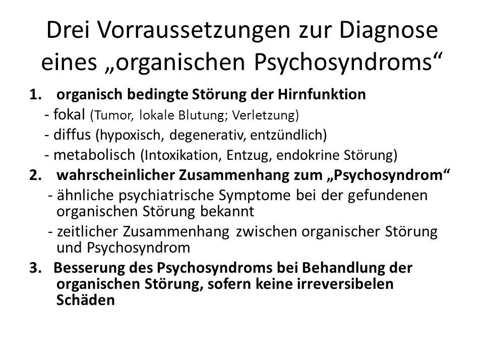 """Drei Vorraussetzungen zur Diagnose eines """"organischen Psychosyndroms 1.organisch bedingte Störung der Hirnfunktion - fokal (Tumor, lokale Blutung; Verletzung) - diffus (hypoxisch, degenerativ, entzündlich) - metabolisch (Intoxikation, Entzug, endokrine Störung) 2.wahrscheinlicher Zusammenhang zum """"Psychosyndrom - ähnliche psychiatrische Symptome bei der gefundenen organischen Störung bekannt - zeitlicher Zusammenhang zwischen organischer Störung und Psychosyndrom 3."""