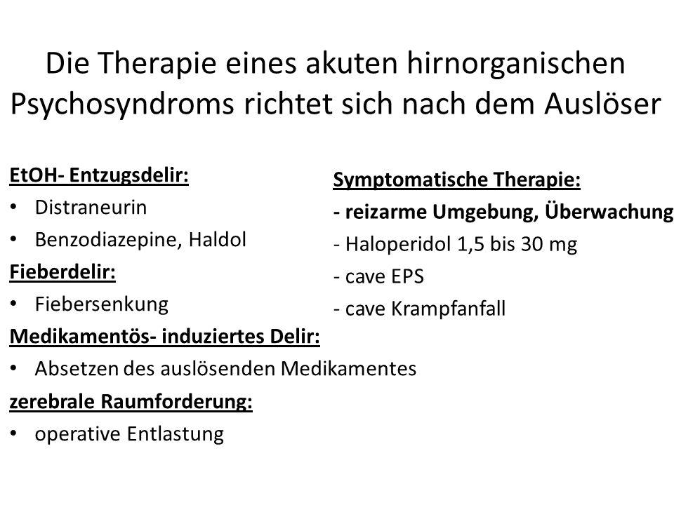 Die Therapie eines akuten hirnorganischen Psychosyndroms richtet sich nach dem Auslöser EtOH- Entzugsdelir: Distraneurin Benzodiazepine, Haldol Fieberdelir: Fiebersenkung Medikamentös- induziertes Delir: Absetzen des auslösenden Medikamentes zerebrale Raumforderung: operative Entlastung Symptomatische Therapie: - reizarme Umgebung, Überwachung - Haloperidol 1,5 bis 30 mg - cave EPS - cave Krampfanfall