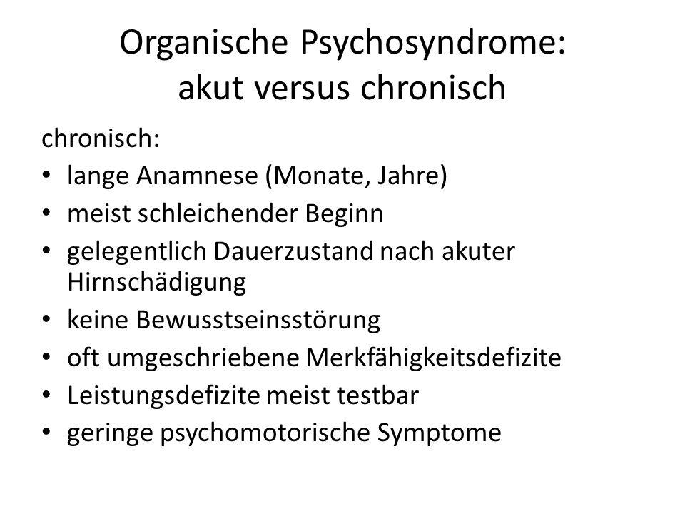 Organische Psychosyndrome: akut versus chronisch chronisch: lange Anamnese (Monate, Jahre) meist schleichender Beginn gelegentlich Dauerzustand nach akuter Hirnschädigung keine Bewusstseinsstörung oft umgeschriebene Merkfähigkeitsdefizite Leistungsdefizite meist testbar geringe psychomotorische Symptome