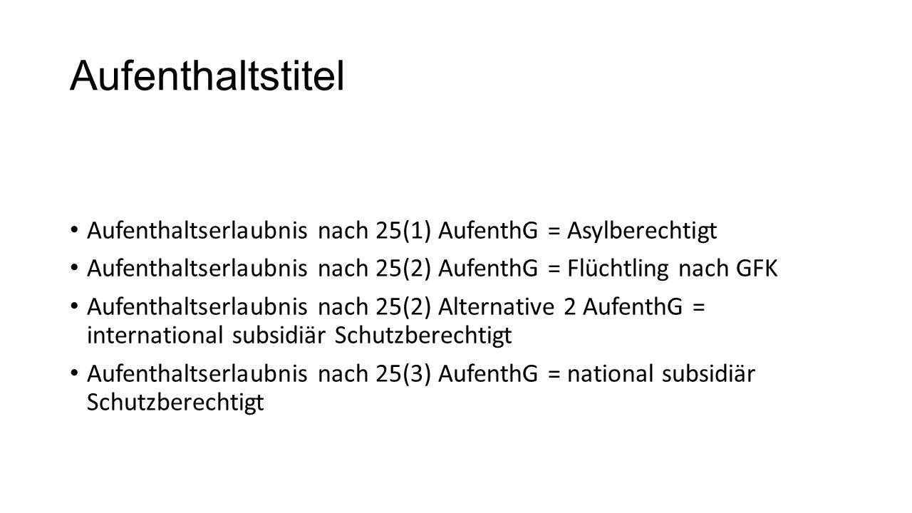Aufenthaltstitel Aufenthaltserlaubnis nach 25(1) AufenthG = Asylberechtigt Aufenthaltserlaubnis nach 25(2) AufenthG = Flüchtling nach GFK Aufenthaltserlaubnis nach 25(2) Alternative 2 AufenthG = international subsidiär Schutzberechtigt Aufenthaltserlaubnis nach 25(3) AufenthG = national subsidiär Schutzberechtigt