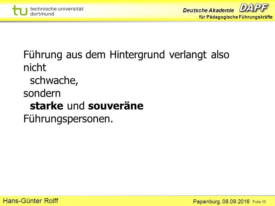 Deutsche Akademie für Pädagogische Führungskräfte Papenburg, 08.09.2016 Folie 15 Hans-Günter Rolff Führung aus dem Hintergrund verlangt also nicht schwache, sondern starke und souveräne Führungspersonen.