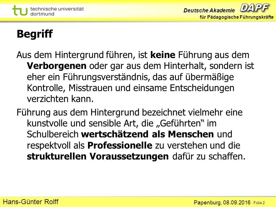 Deutsche Akademie für Pädagogische Führungskräfte Papenburg, 08.09.2016 Folie 2 Hans-Günter Rolff Begriff Aus dem Hintergrund führen, ist keine Führung aus dem Verborgenen oder gar aus dem Hinterhalt, sondern ist eher ein Führungsverständnis, das auf übermäßige Kontrolle, Misstrauen und einsame Entscheidungen verzichten kann.