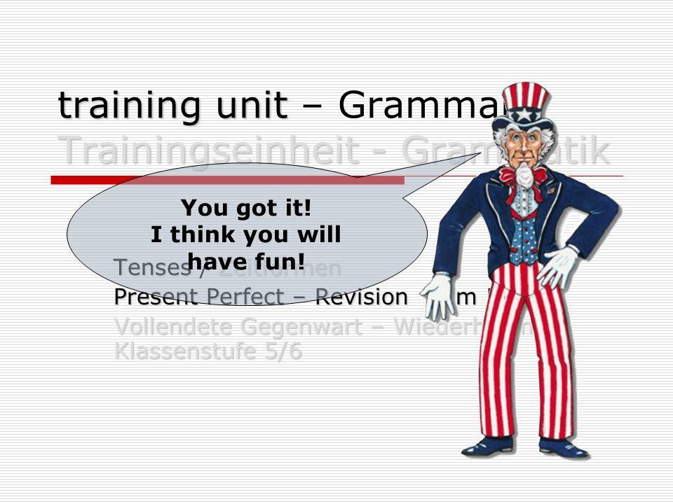 training unit Trainingseinheit - Grammatik training unit – Grammar / Trainingseinheit - Grammatik TensesZeitformen Tenses / Zeitformen Present Perfect – Revision form 5/6 Vollendete Gegenwart – Wiederholung Klassenstufe 5/6 You got it.