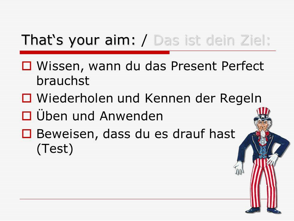 That's your aim:Das ist dein Ziel: That's your aim: / Das ist dein Ziel:  Wissen, wann du das Present Perfect brauchst  Wiederholen und Kennen der Regeln  Üben und Anwenden  Beweisen, dass du es drauf hast (Test)