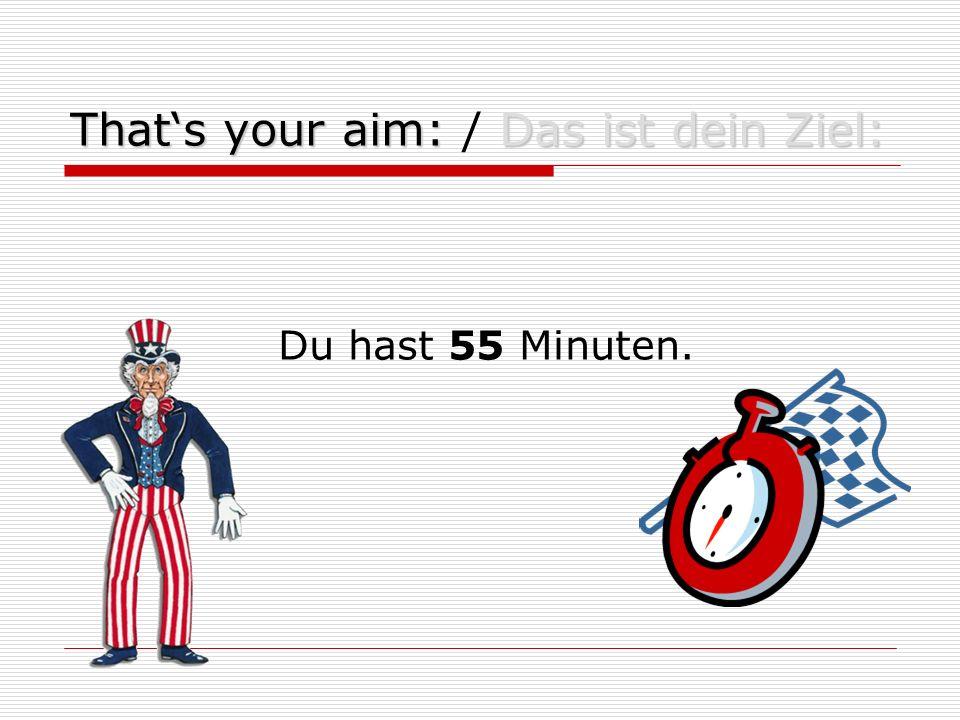 That's your aim:Das ist dein Ziel: That's your aim: / Das ist dein Ziel: Du hast 55 Minuten.