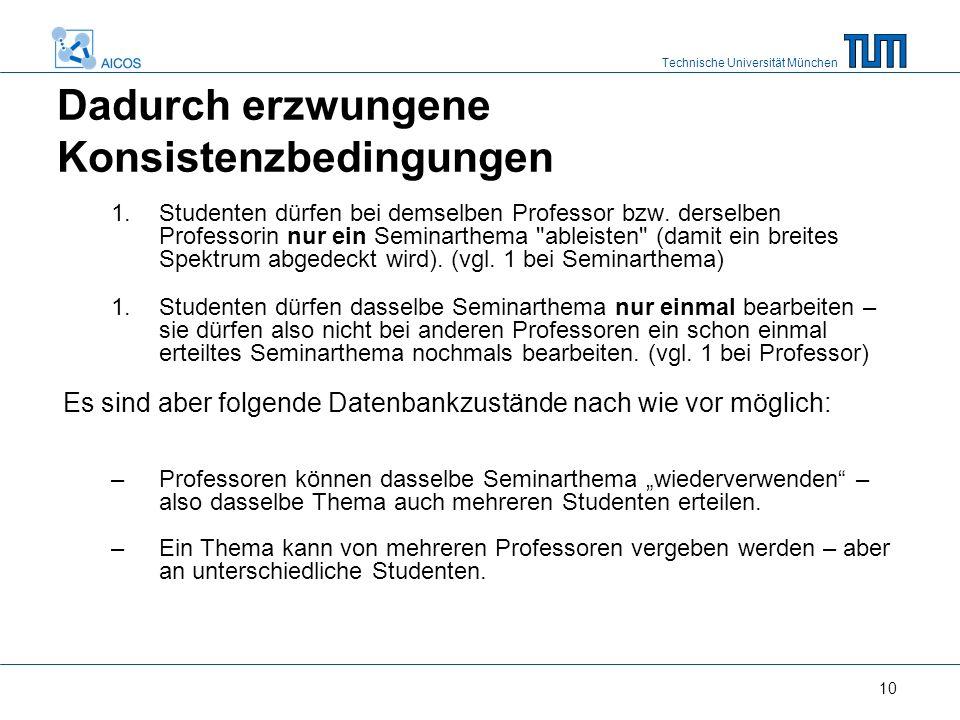 Technische Universität München 10 Dadurch erzwungene Konsistenzbedingungen 1.Studenten dürfen bei demselben Professor bzw.