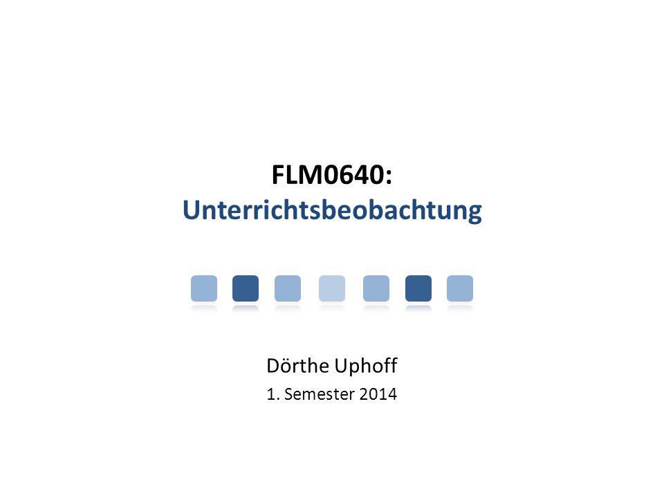 FLM0640: Unterrichtsbeobachtung Dörthe Uphoff 1. Semester 2014