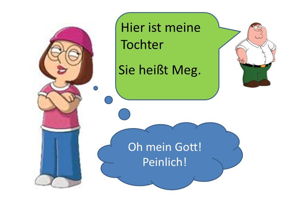 Hier ist meine Tochter Sie heißt Meg. Oh mein Gott! Peinlich!