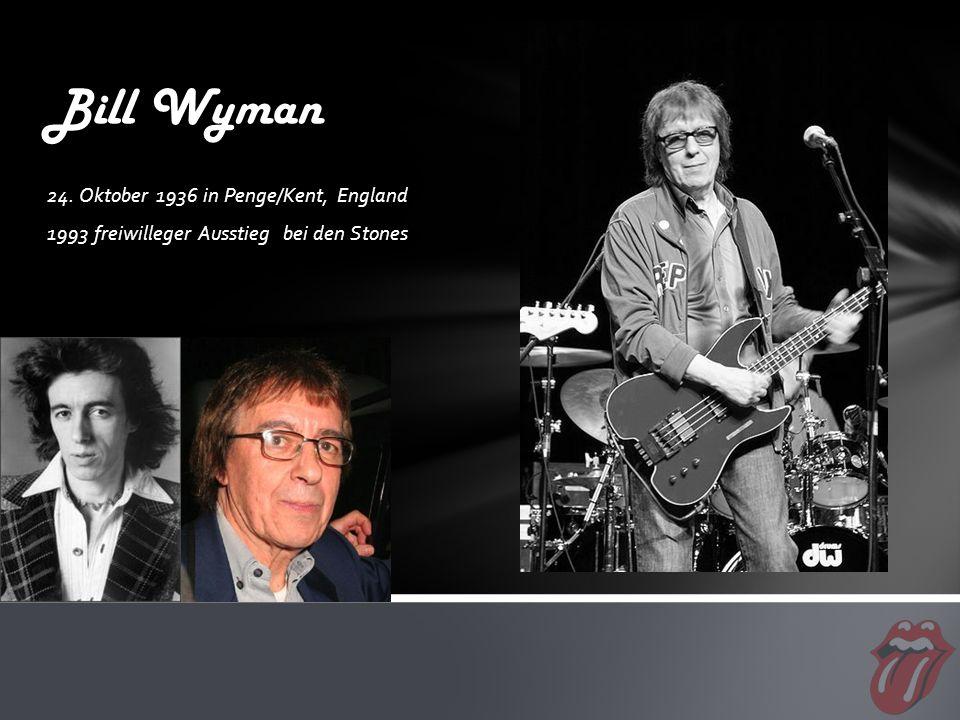 24. Oktober 1936 in Penge/Kent, England 1993 freiwilleger Ausstieg bei den Stones Bill Wyman