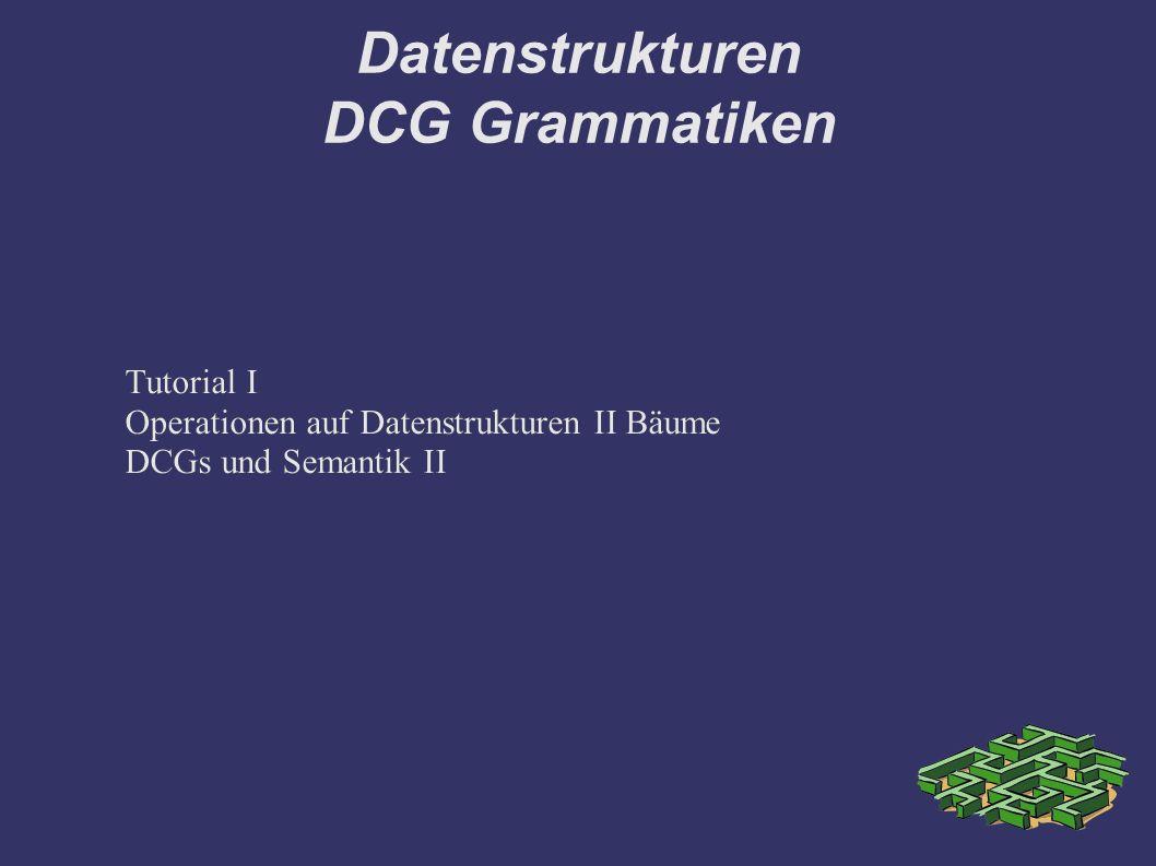 Datenstrukturen DCG Grammatiken Tutorial I Operationen auf Datenstrukturen II Bäume DCGs und Semantik II Tutorial I Operationen auf Datenstrukturen II Bäume DCGs und Semantik II