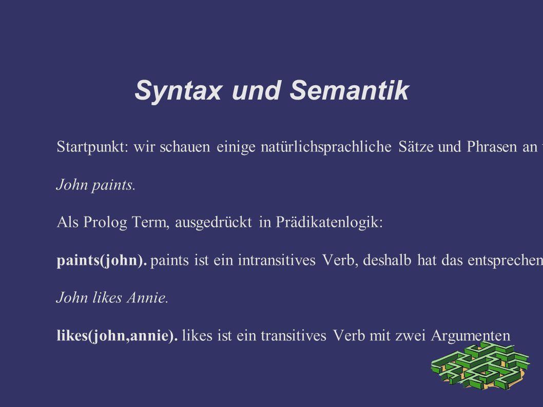 Syntax und Semantik Startpunkt: wir schauen einige natürlichsprachliche Sätze und Phrasen an und versuchen mithilfe von Logik auszudrücken, was sie bedeuten.
