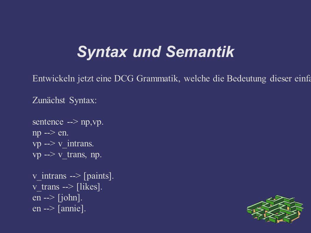 Syntax und Semantik Entwickeln jetzt eine DCG Grammatik, welche die Bedeutung dieser einfachen Sätze umfasst.