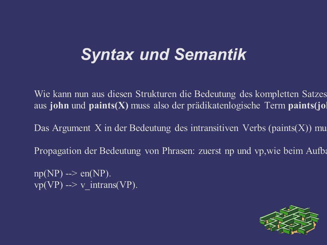 Syntax und Semantik Wie kann nun aus diesen Strukturen die Bedeutung des kompletten Satzes: john paints abgeleitet werden.