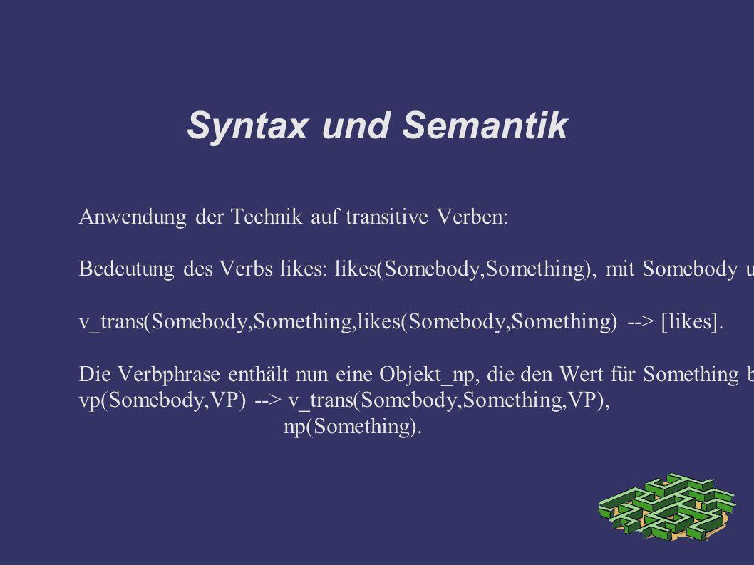 Syntax und Semantik Anwendung der Technik auf transitive Verben: Bedeutung des Verbs likes: likes(Somebody,Something), mit Somebody und Something als Bedeutungsslots, die von aussen, Subjekt_np und Objekt_np belegt werden müssen.