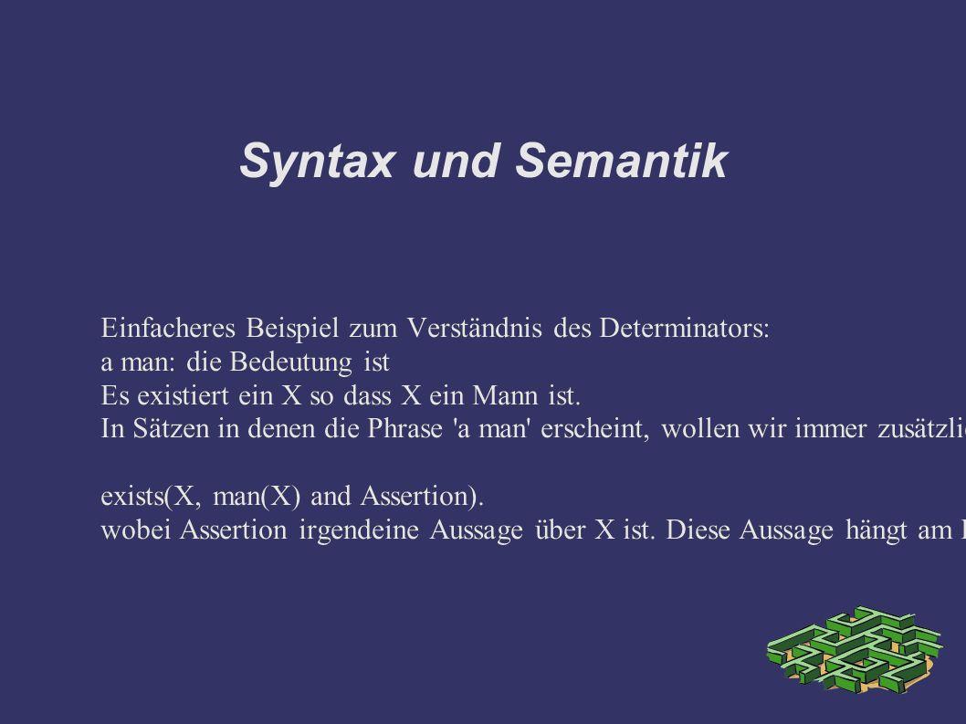 Syntax und Semantik Einfacheres Beispiel zum Verständnis des Determinators: a man: die Bedeutung ist Es existiert ein X so dass X ein Mann ist.