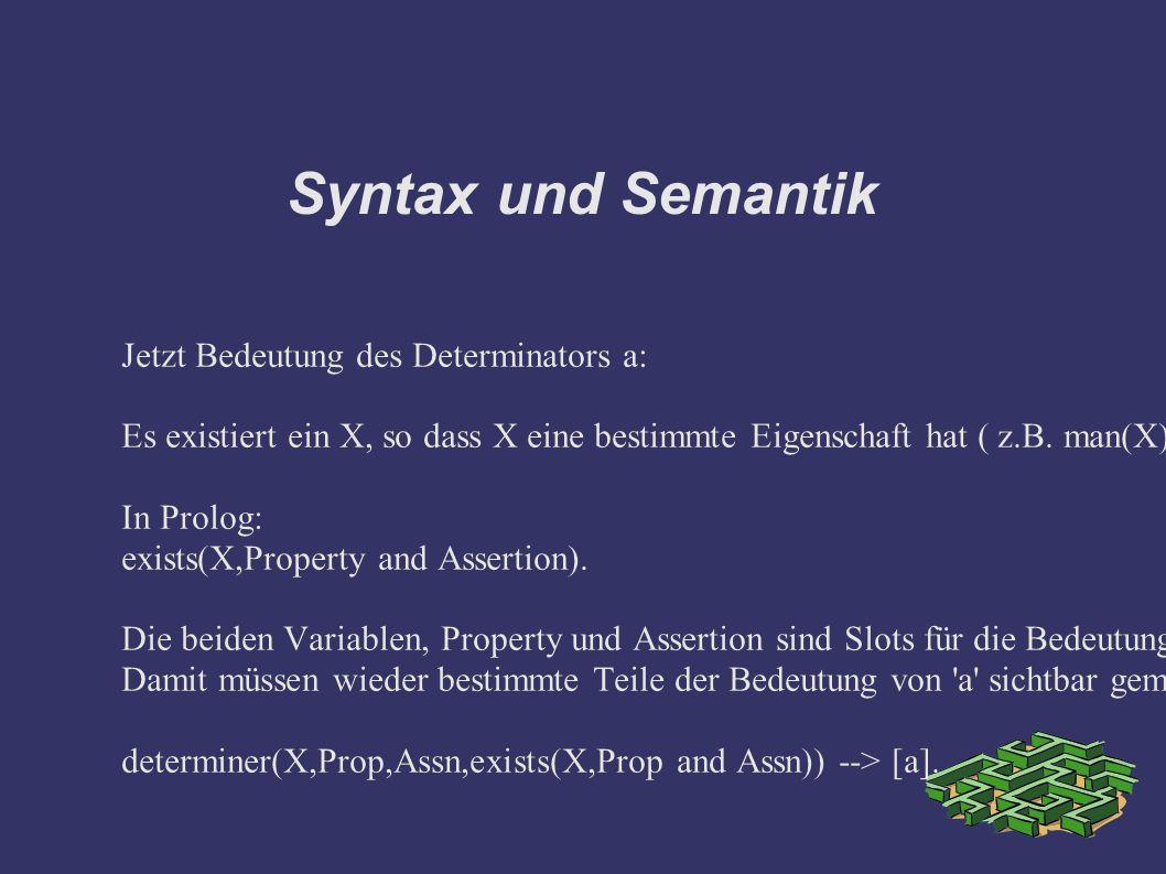 Syntax und Semantik Jetzt Bedeutung des Determinators a: Es existiert ein X, so dass X eine bestimmte Eigenschaft hat ( z.B.