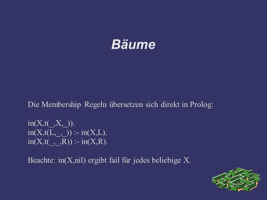 Bäume Die Membership Regeln übersetzen sich direkt in Prolog: in(X,t(_,X,_)).