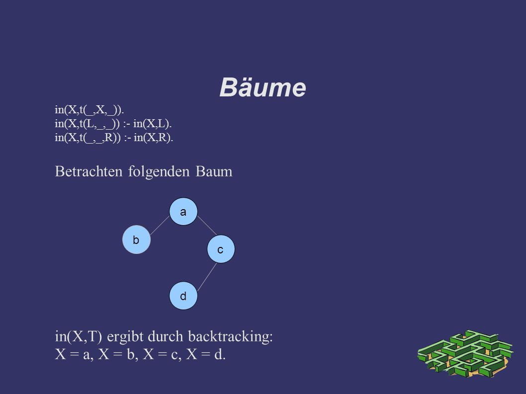 Bäume in(X,t(_,X,_)). in(X,t(L,_,_)) :- in(X,L). in(X,t(_,_,R)) :- in(X,R).