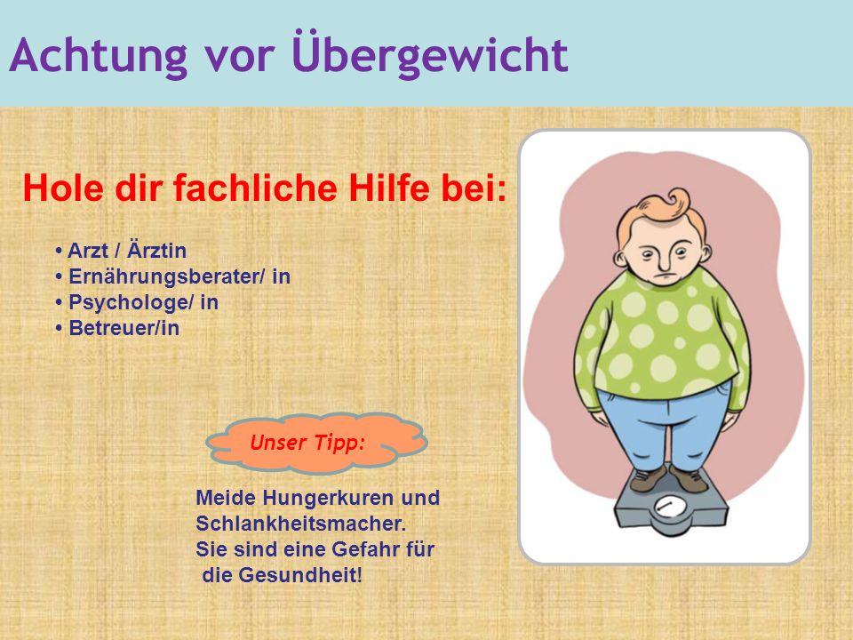Achtung vor Übergewicht Hole dir fachliche Hilfe bei: Arzt / Ärztin Ernährungsberater/ in Psychologe/ in Betreuer/in Meide Hungerkuren und Schlankheitsmacher.