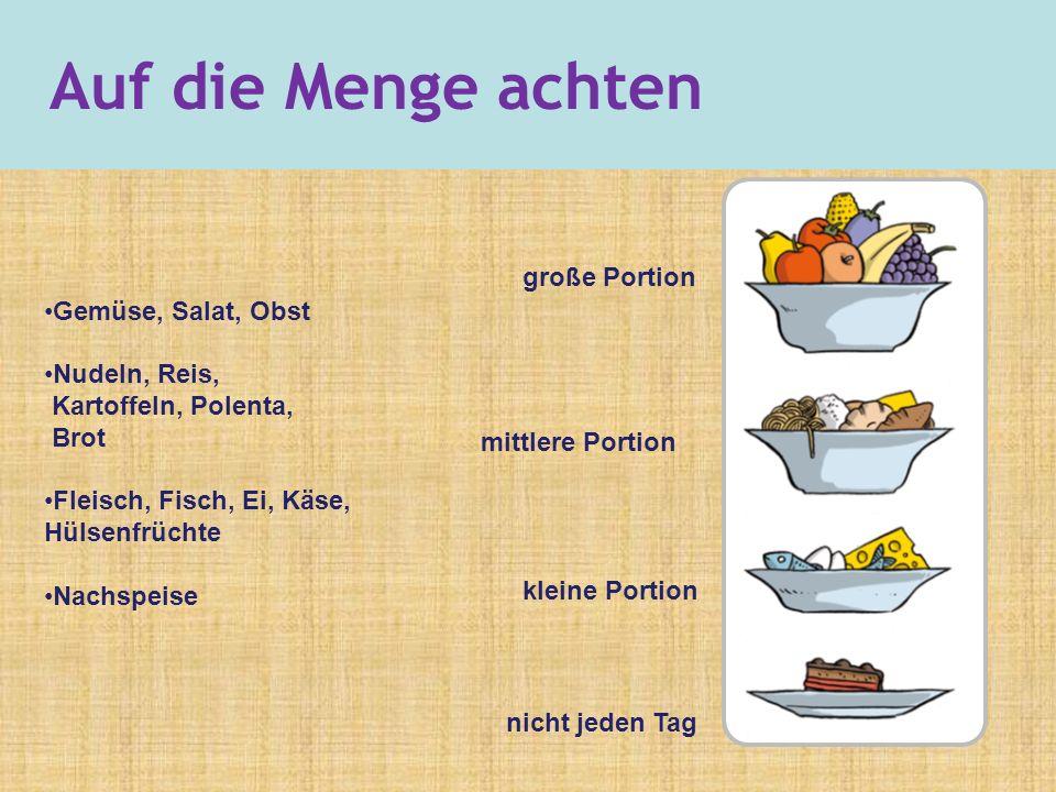 Gemüse, Salat, Obst Nudeln, Reis, Kartoffeln, Polenta, Brot Fleisch, Fisch, Ei, Käse, Hülsenfrüchte Nachspeise große Portion mittlere Portion kleine Portion nicht jeden Tag Auf die Menge achten