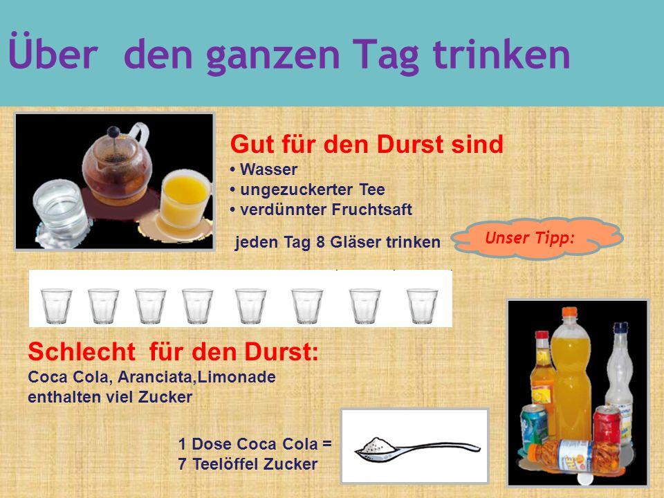 Gut für den Durst sind Wasser ungezuckerter Tee verdünnter Fruchtsaft jeden Tag 8 Gläser trinken Schlecht für den Durst: Coca Cola, Aranciata,Limonade enthalten viel Zucker 1 Dose Coca Cola = 7 Teelöffel Zucker Über den ganzen Tag trinken Unser Tipp: