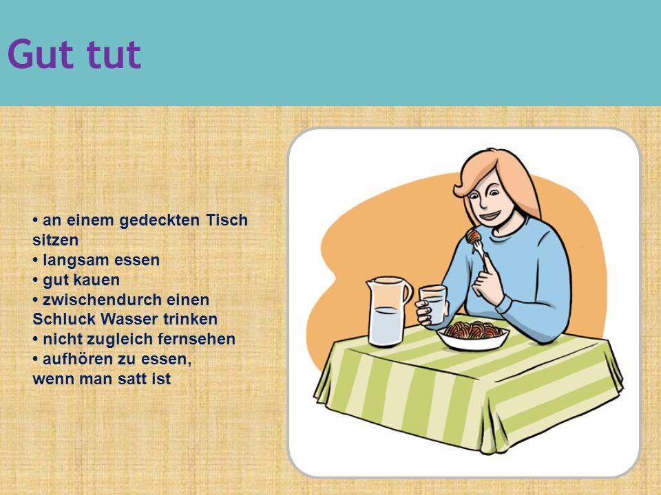 an einem gedeckten Tisch sitzen langsam essen gut kauen zwischendurch einen Schluck Wasser trinken nicht zugleich fernsehen aufhören zu essen, wenn man satt ist Gut tut