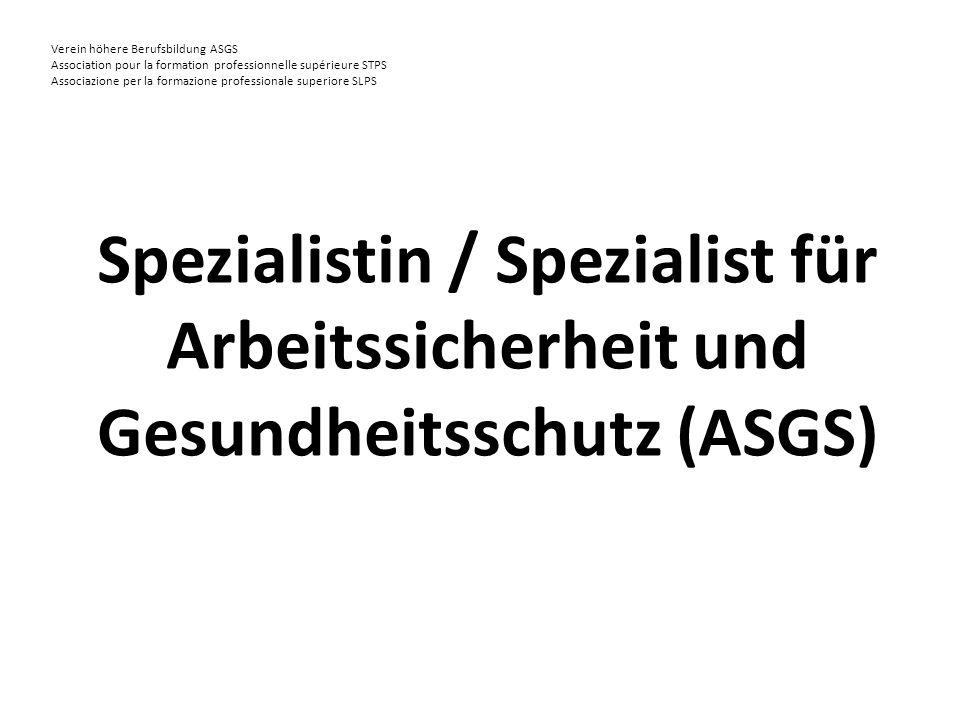 Verein höhere Berufsbildung ASGS Association pour la formation professionnelle supérieure STPS Associazione per la formazione professionale superiore SLPS Spezialistin / Spezialist für Arbeitssicherheit und Gesundheitsschutz (ASGS)