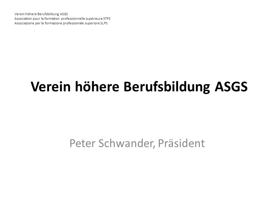 Verein höhere Berufsbildung ASGS Association pour la formation professionnelle supérieure STPS Associazione per la formazione professionale superiore SLPS Verein höhere Berufsbildung ASGS Peter Schwander, Präsident