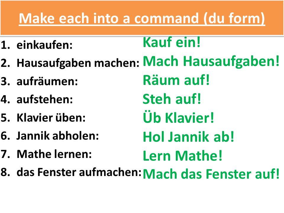 Make each into a command (du form) 1.einkaufen: 2.Hausaufgaben machen: 3.aufräumen: 4.aufstehen: 5.Klavier üben: 6.Jannik abholen: 7.Mathe lernen: 8.das Fenster aufmachen: Kauf ein.