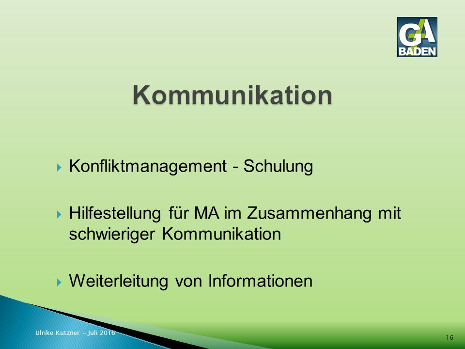  Konfliktmanagement - Schulung  Hilfestellung für MA im Zusammenhang mit schwieriger Kommunikation  Weiterleitung von Informationen Ulrike Kutzner - Juli 2016 16