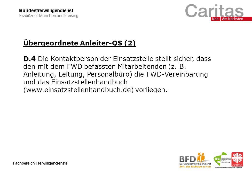 Bundesfreiwilligendienst Erzdiözese München und Freising Fachbereich Freiwilligendienste Bundesfreiwilligendienst Erzdiözese München und Freising Fachbereich Freiwilligendienste Übergeordnete Anleiter-QS (2) D.4 D.4 Die Kontaktperson der Einsatzstelle stellt sicher, dass den mit dem FWD befassten Mitarbeitenden (z.