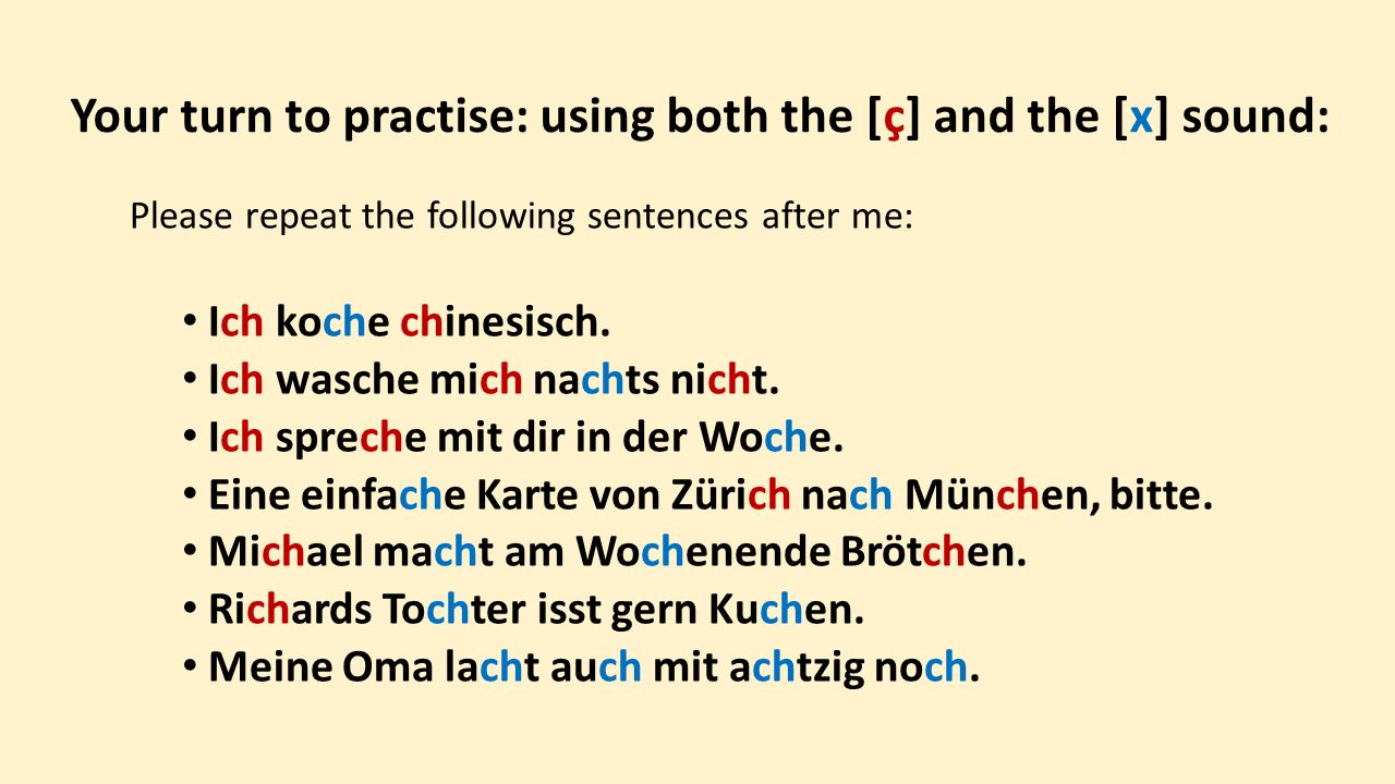 Your turn to practise: using both the [ç] and the [x] sound: Please repeat the following sentences after me: Ich koche chinesisch.