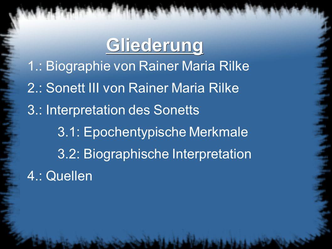 Gliederung 1.: Biographie von Rainer Maria Rilke 2.: Sonett III von Rainer Maria Rilke 3.: Interpretation des Sonetts 3.1: Epochentypische Merkmale 3.2: Biographische Interpretation 4.: Quellen