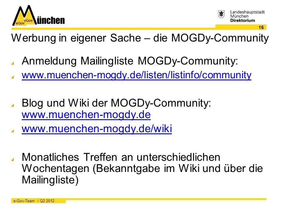 eGov oGov 16 e-Gov-Team / Q2 2012 Werbung in eigener Sache – die MOGDy-Community Anmeldung Mailingliste MOGDy-Community: www.muenchen-mogdy.de/listen/listinfo/community Blog und Wiki der MOGDy-Community: www.muenchen-mogdy.de www.muenchen-mogdy.de www.muenchen-mogdy.de/wiki Monatliches Treffen an unterschiedlichen Wochentagen (Bekanntgabe im Wiki und über die Mailingliste)