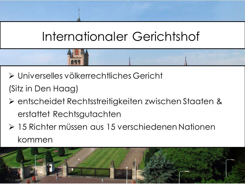 Internationaler Gerichtshof  Universelles völkerrechtliches Gericht (Sitz in Den Haag)  entscheidet Rechtsstreitigkeiten zwischen Staaten & erstattet Rechtsgutachten  15 Richter müssen aus 15 verschiedenen Nationen kommen