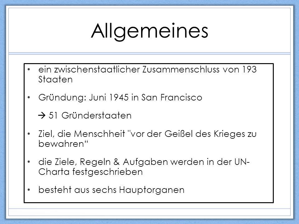 Allgemeines ein zwischenstaatlicher Zusammenschluss von 193 Staaten Gründung: Juni 1945 in San Francisco  51 Gründerstaaten Ziel, die Menschheit vor der Geißel des Krieges zu bewahren die Ziele, Regeln & Aufgaben werden in der UN- Charta festgeschrieben besteht aus sechs Hauptorganen