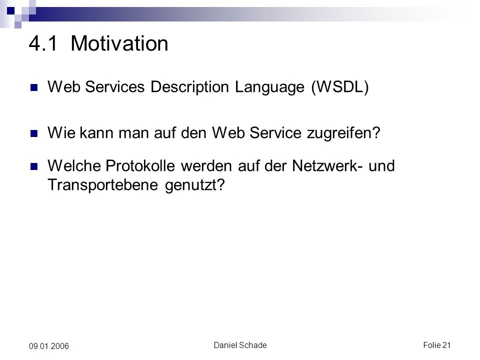 Daniel SchadeFolie 21 09.01.2006 4.1 Motivation Web Services Description Language (WSDL) Wie kann man auf den Web Service zugreifen.