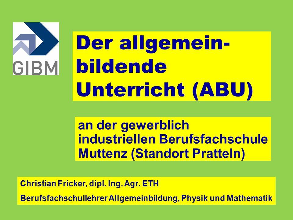 Der allgemein- bildende Unterricht (ABU) an der gewerblich industriellen Berufsfachschule Muttenz (Standort Pratteln) Christian Fricker, dipl.