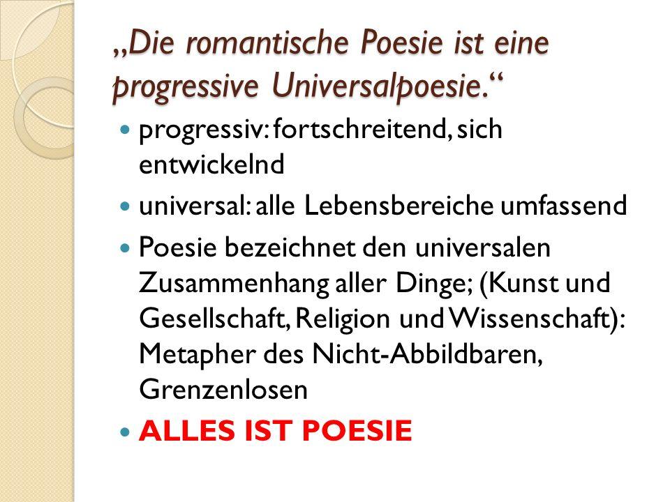 """""""Die romantische Poesie ist eine progressive Universalpoesie. progressiv: fortschreitend, sich entwickelnd universal: alle Lebensbereiche umfassend Poesie bezeichnet den universalen Zusammenhang aller Dinge; (Kunst und Gesellschaft, Religion und Wissenschaft): Metapher des Nicht-Abbildbaren, Grenzenlosen ALLES IST POESIE"""