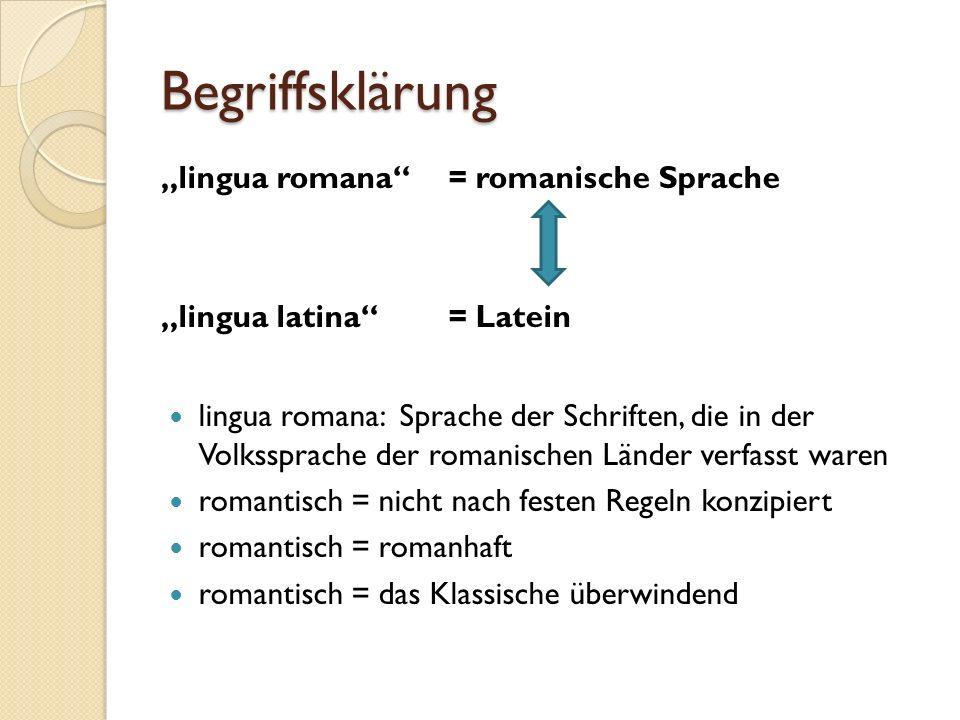 """Begriffsklärung """"lingua romana = romanische Sprache """"lingua latina = Latein lingua romana: Sprache der Schriften, die in der Volkssprache der romanischen Länder verfasst waren romantisch = nicht nach festen Regeln konzipiert romantisch = romanhaft romantisch = das Klassische überwindend"""