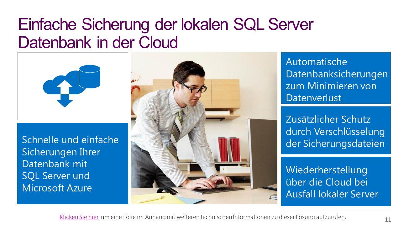 Schnelle und einfache Sicherungen Ihrer Datenbank mit SQL Server und Microsoft Azure Einfache Sicherung der lokalen SQL Server Datenbank in der Cloud Automatische Datenbanksicherungen zum Minimieren von Datenverlust Zusätzlicher Schutz durch Verschlüsselung der Sicherungsdateien Wiederherstellung über die Cloud bei Ausfall lokaler Server Klicken Sie hierKlicken Sie hier, um eine Folie im Anhang mit weiteren technischen Informationen zu dieser Lösung aufzurufen.