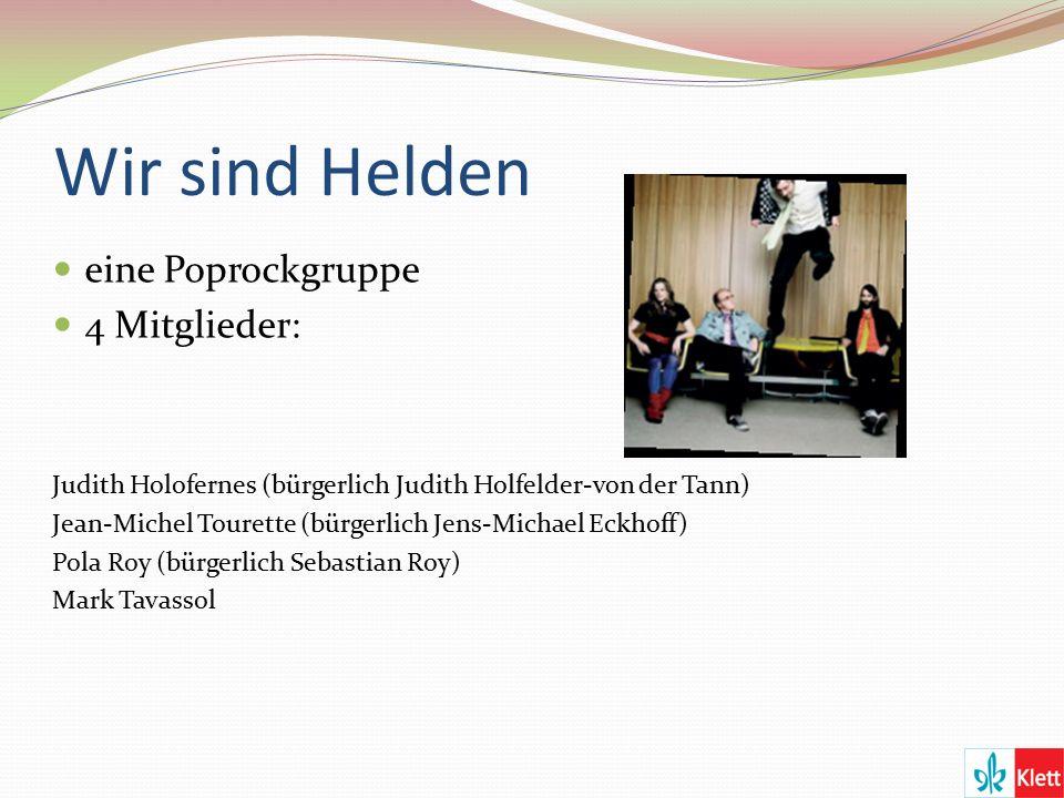Wir sind Helden eine Poprockgruppe 4 Mitglieder: Judith Holofernes (bürgerlich Judith Holfelder-von der Tann) Jean-Michel Tourette (bürgerlich Jens-Michael Eckhoff) Pola Roy (bürgerlich Sebastian Roy) Mark Tavassol