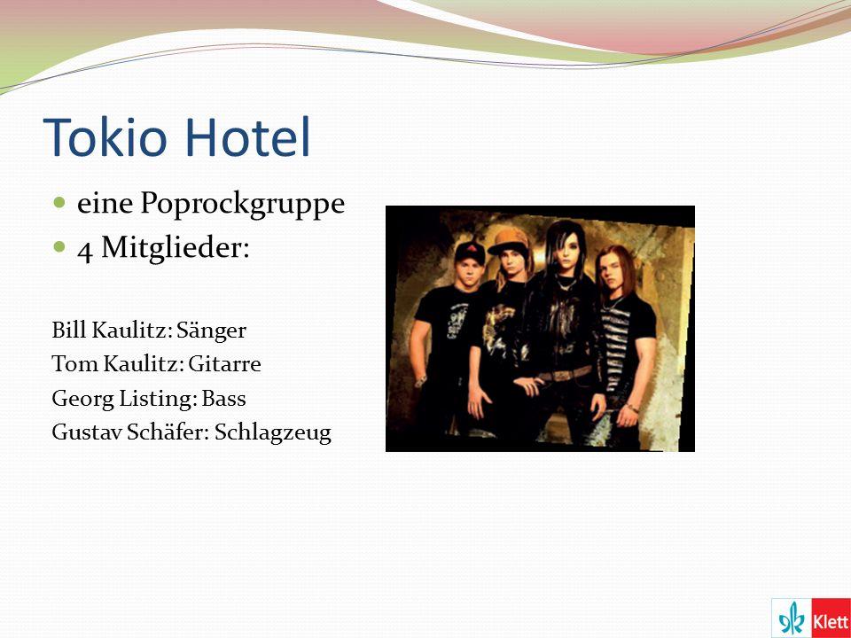 Tokio Hotel eine Poprockgruppe 4 Mitglieder: Bill Kaulitz: Sänger Tom Kaulitz: Gitarre Georg Listing: Bass Gustav Schäfer: Schlagzeug