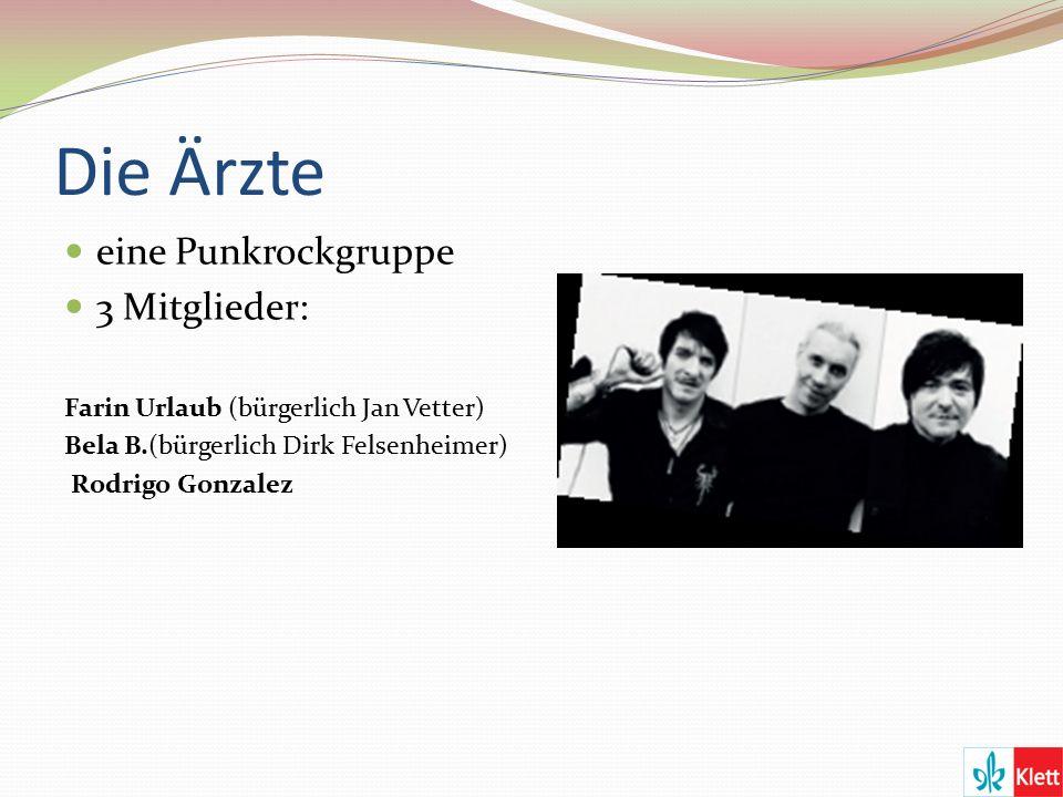 Die Ärzte eine Punkrockgruppe 3 Mitglieder: Farin Urlaub (bürgerlich Jan Vetter) Bela B.(bürgerlich Dirk Felsenheimer) Rodrigo Gonzalez