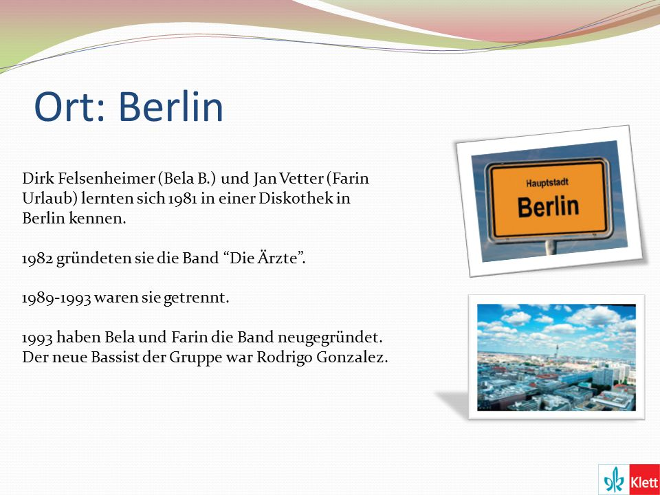 Ort: Berlin Dirk Felsenheimer (Bela B.) und Jan Vetter (Farin Urlaub) lernten sich 1981 in einer Diskothek in Berlin kennen.