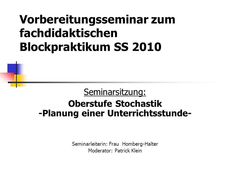 Vorbereitungsseminar zum fachdidaktischen Blockpraktikum SS 2010 Seminarsitzung: Oberstufe Stochastik -Planung einer Unterrichtsstunde- Seminarleiterin: Frau Homberg-Halter Moderator: Patrick Klein