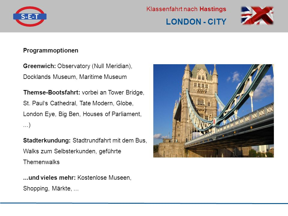 Klassenfahrt nach Hastings LONDON - CITY Programmoptionen Greenwich: Observatory (Null Meridian), Docklands Museum, Maritime Museum Themse-Bootsfahrt: vorbei an Tower Bridge, St.