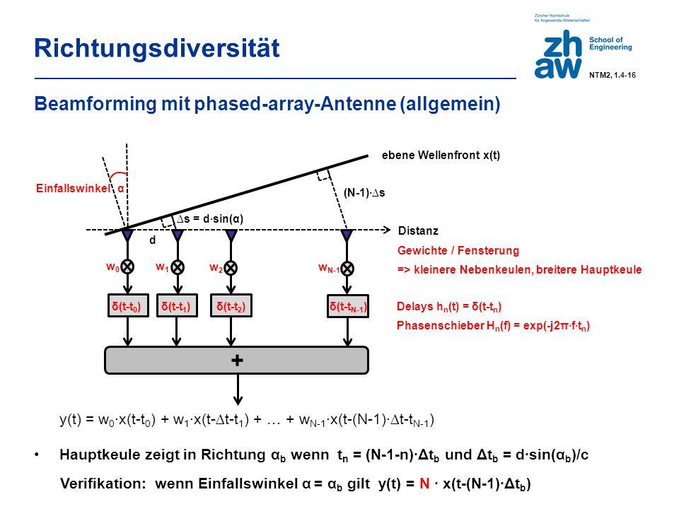 Richtungsdiversität Beamforming mit phased-array-Antenne (allgemein) y(t) = w 0 ∙x(t-t 0 ) + w 1 ∙x(t-∆t-t 1 ) + … + w N-1 ∙x(t-(N-1)·∆t-t N-1 ) + ebene Wellenfront x(t) Einfallswinkel α (N-1)·∆s d Distanz ∆s = d·sin(α) δ(t-t 0 ) δ(t-t 1 ) δ(t-t 2 )δ(t-t N-1 ) w0w0 w1w1 w N-1 w2w2 Gewichte / Fensterung => kleinere Nebenkeulen, breitere Hauptkeule Delays h n (t) = δ(t-t n ) Phasenschieber H n (f) = exp(-j2π·f·t n ) Hauptkeule zeigt in Richtung α b wenn t n = (N-1-n)∙Δt b und Δt b = d·sin(α b )/c Verifikation: wenn Einfallswinkel α = α b gilt y(t) = N ∙ x(t-(N-1)∙Δt b ) NTM2, 1.4-16