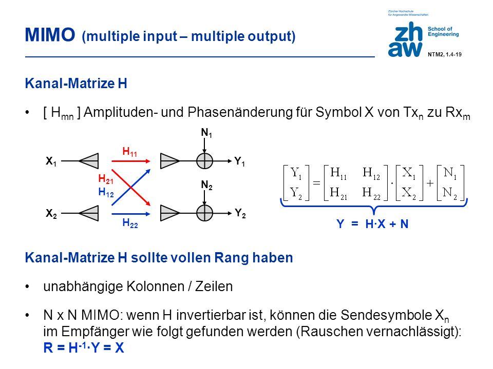 MIMO (multiple input – multiple output) Kanal-Matrize H [ H mn ] Amplituden- und Phasenänderung für Symbol X von Tx n zu Rx m H 11 H 22 X1X1 X2X2 Y1Y1 Y2Y2 N2N2 N1N1 H 12 H 21 Y = H∙X + N Kanal-Matrize H sollte vollen Rang haben unabhängige Kolonnen / Zeilen N x N MIMO: wenn H invertierbar ist, können die Sendesymbole X n im Empfänger wie folgt gefunden werden (Rauschen vernachlässigt): R = H -1 ∙Y = X NTM2, 1.4-19
